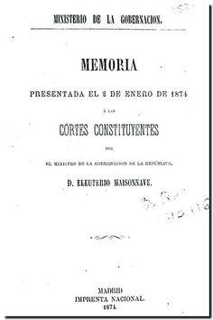 Memoria presentada el 2 de enero de 1874 a las Cortes Constituyentes / por el Ministro de la Gobernación de la República Eleuterio Maisonnave. - Madrid : Imprenta Nacional, 1874