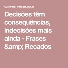 Decisões têm consequências, indecisões mais ainda - Frases & Recados