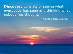 Discovery consists of seeing what everybody has seen and thinking what nobody has thought