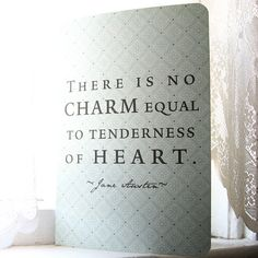 There is no charm equal to tenderness of the heart. -Jane Austen