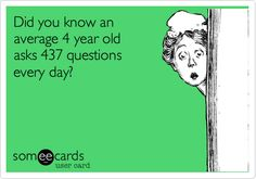 Did you know an average 4 year old asks 437 questions every day? That would be 874 for those of us who have 2 of them.  I think these numbers are low!