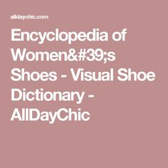 Encyclopedia of Women's Shoes - Visual Shoe Dictionary - AllDayChic