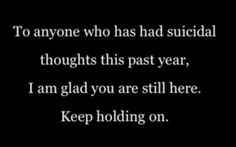 To anyone who has had suicidal thoughts this past year. I am glad you are still here.  Keep holding on.