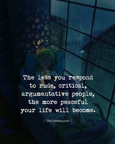 the less you respond to rude critical argumentative people the more peaceful your life will become. . . #thelatestquote #quotes