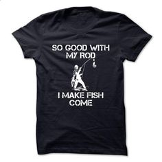 SO GOOD WITH MY ROD I MAKE FISH COME - #tshirt #funny graphic tees. ORDER NOW => https://www.sunfrog.com/Outdoor/SO-GOOD-WITH-MY-ROD-I-MAKE-FISH-COME.html?60505