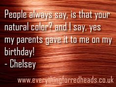 People always say, is that your natural color? and I say, yes my parents gave it to me on my birthday! - Chelsey #gingerlove #teamginge #redheads