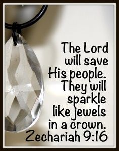 """On that day the LORD their God will rescue His people, just as a shepherd rescues his sheep. They will sparkle in His land like jewels in a crown."" Zechariah 9:16, NLT"