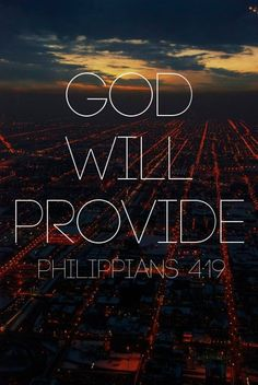 God will meet all your needs according to the riches of his glory in Christ Jesus.  Philippians 4:19