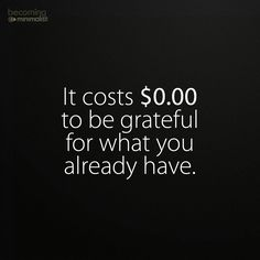 It costs $0.00 to be grateful for what you already have.