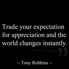 Trade your expectation for appreciation and the world changes instantly. ~ Tony Robbins