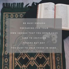 Be busy enough preparing for your own Jannah that you don't have time to criticize others but not too busy to help those in need. Beautiful Quran Quotes, Beautiful Names Of Allah, Muslim Quotes, Islamic Quotes, Islamic World, Self Reminder, Quran Verses, Self Love Quotes, Islam Quran