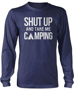 Shut Up and Take Me Camping The perfect t-shirt for any eager camper! Order yours today! Premium, Women's Fit & Long Sleeve T-Shirts Made from 100% pre-shrunk cotton jersey. Heathered colors contain p