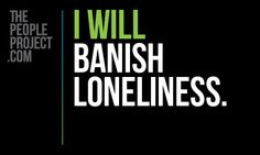 I WILL banish loneliness. http://thepeopleproject.com/share-a-mantra.php