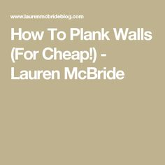 How To Plank Walls (For Cheap!) - Lauren McBride
