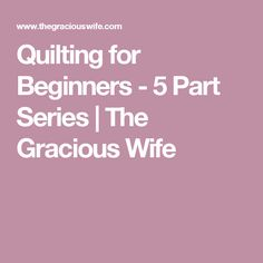 Quilting for Beginners - 5 Part Series | The Gracious Wife