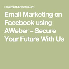 Email Marketing on Facebook using AWeber – Secure Your Future With Us