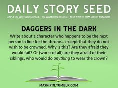 ⚘ DAILY STORY SEED ⚘  Daggers In the Dark Write about a character who happens to be the next person in line for the throne… except that they do not wish to be crowned. Why is this? Are they afraid they would fail? Or (worst of all) are they afraid of their siblings, who would do anything to wear the crown?  Want to publish a story inspired by this prompt? Click here to read the guidelines~ ♥︎ And, if you're looking for more writerly content, make sure to follow me: maxkirin.tumblr.com!