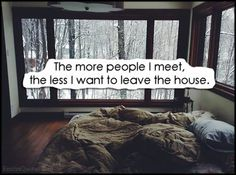 The more people I meet, the less I want to leave the house