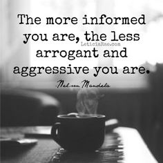 The more informed you are, the less arrogant and aggressive you are. #quotes