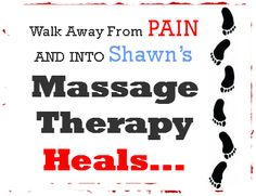 Walk away from PAIN and into Shawn's.  MASSAGE THERAPY HEALS,,,