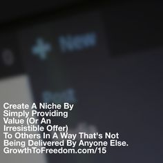 Create A Niche By Simply Providing Value  (Or An Irresistible Offer) To Others In A Way Thats Not Being Delivered By Anyone Else. http://GrowthToFreedom.com/15