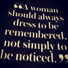A woman should always dess to be remembered, not simply to be noticed