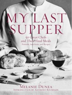 My Last Supper, 50 Great Chefs and their Final Meals - m Melanie Dunea
