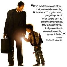 """""""Don't ever let someone tell you that you can't do something. Not even me. You got a dream, you gotta protect it. When people can't do something themselves, they're gonna tell you that you can't do it. You want something, go get it. Period.""""    Chris Gardner as played by Will Smith in the movie """"The Pursuit of Happiness."""""""