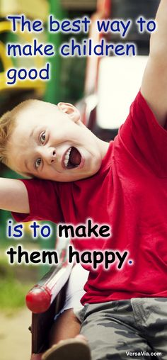 The best way to make children good is to make them happy.