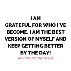 """""""I am grateful for who I've become. I am the best version of myself and keep getting better by the day!""""   Keep reading this affirmation here: http://amythelifecoach.com/sundays-affirmation-74/"""