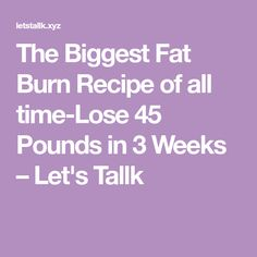 The Biggest Fat Burn Recipe of all time-Lose 45 Pounds in 3 Weeks – Let's Tallk