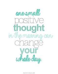 """one small positive thought in the morning change change your whole day"""