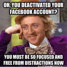 oh you deactivated your facebook account you must be so fo - Condescending Wonka