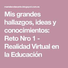 Mis grandes hallazgos, ideas y conocimientos: Reto Nro 1 - Realidad Virtual en la Educación