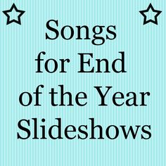 End of the year slideshow songs...