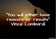 You will either have reasons or results. ~ Vince Lombardi #motivation #Quotes
