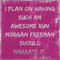 I plan on having such an awesome run Morgan Freeman should narrate it.