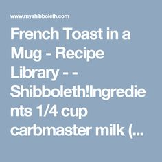 French Toast in a Mug - Recipe Library -  - Shibboleth!Ingredients 1/4 cup carbmaster milk (Kroger CARBmaster Nonfat Reduced Sugar Milk)(Category 1 - Lean Proteins - Fish, 96% Lean Ground, Lean Meats) 1 tablespoon sugar free chocolate chips (Hershey's Sugar Free Chocolate Chips)(Condiments) 1 1/2 tablespoons walden farms pancake syrup (Walden Farms Calorie Free Pancake Syrup)(Freebies) 1 slice approved bread (Nature's Own Double Fiber Wheat Bread)(Category 2 - Fibrous Carbohydrate ) 1…