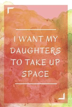I Want My Daughters to Take Up Space