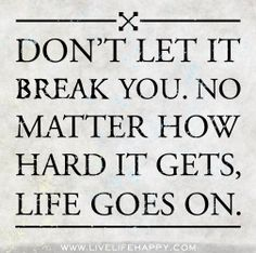 Don't let it break you. No matter how hard it gets, life goes on. Motivational quote for the recovery process.