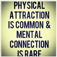 Physical attraction is common & mental connection is rare.