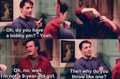 """""""Oh no wait, I'm not a 9 year old girl."""" - Chandler"""