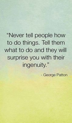 Never tell people how to do things. Tell them what to do and they will surprise you with their ingenuity. #Leadership