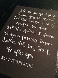 Let the songs I sing bring joy to You / Let the words I say confess my love / Let the notes I choose be Your favorite tune / Father, let my heart be after You NeedtoBreathe: Garden