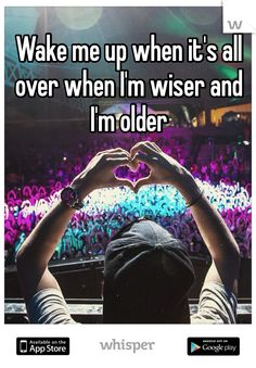 Wake me up when it's all over when I'm wiser and I'm older