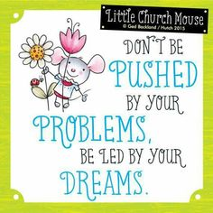 Don't be Pushed by your Problems, be led by your Dreams...Little Church Mouse 26 June 2015