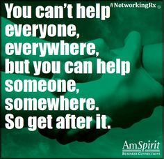 You can't help everyone, everywhere, but you can help someone, somewhere. So get after it.
