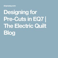 Designing for Pre-Cuts in EQ7 | The Electric Quilt Blog