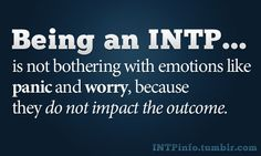 Being an INTP is not bothering with emotions like panic and worry, because they do not impact the outcome.