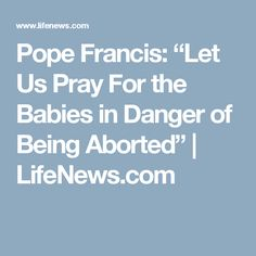 """Pope Francis: """"Let Us Pray For the Babies in Danger of Being Aborted"""" 